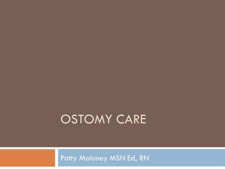 Ostomy care Patty Maloney MSN Ed, RN.