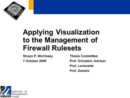 Applying Visualization <strong>to</strong> the Management of Firewall Rulesets Shaun P. Morrissey 7 October 2009 Thesis Committee: Prof. Grinstein, Advisor Prof. Levkowitz.