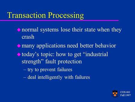 COS 461 Fall 1997 Transaction Processing u normal systems lose their state when they crash u many applications need better behavior u today's topic: how.