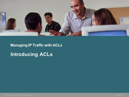 © 2006 Cisco Systems, Inc. All rights reserved. ICND v2.3—4-1 Managing IP Traffic with ACLs Introducing ACLs.
