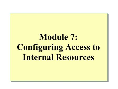 Module 7: Configuring Access to Internal Resources.