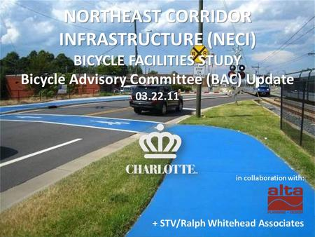 NORTHEAST CORRIDOR INFRASTRUCTURE (NECI) BICYCLE FACILITIES STUDY Bicycle Advisory Committee (BAC) Update 03.22.11 in collaboration with: + STV/Ralph Whitehead.