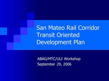 San Mateo Rail Corridor Transit Oriented Development Plan ABAG/MTC/ULI Workshop September 29, 2006.