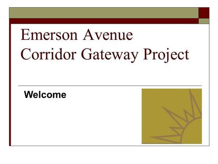 Emerson Avenue Corridor Gateway Project Welcome. Introductions Rebecca Seifert MSW, Executive Director Gennesaret Free Clinic and the Chair of the Emerson.