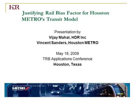 Justifying Rail Bias Factor for Houston METRO's Transit Model Presentation by Vijay Mahal, HDR Inc Vincent Sanders, Houston METRO May 18, 2009 TRB Applications.