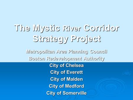 The Mystic River Corridor Strategy Project Metropolitan Area Planning Council Boston Redevelopment Authority City of Chelsea City of Everett City of Malden.