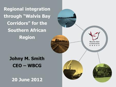 "Regional integration through ""Walvis Bay Corridors"" for the Southern African Region Johny M. Smith CEO – WBCG 20 June 2012."
