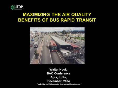 MAXIMIZING THE AIR QUALITY BENEFITS OF BUS RAPID TRANSIT Walter Hook, BAQ Conference Agra, India, December, 2004 Funded by the US Agency for International.