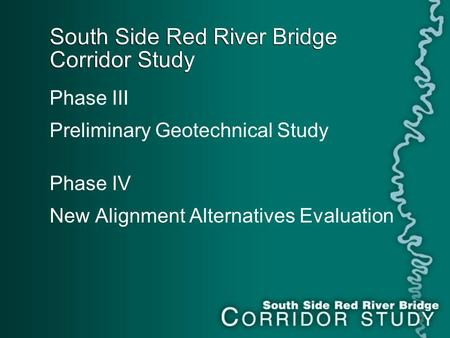 South Side Red River Bridge Corridor Study Phase III Preliminary Geotechnical Study Phase IV New Alignment Alternatives Evaluation.
