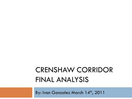 CRENSHAW CORRIDOR FINAL ANALYSIS By: Ivan Gonzalez March 14 th, 2011.