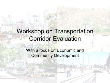 Workshop on Transportation Corridor Evaluation With a focus on Economic and Community Development.
