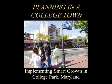 PLANNING IN A COLLEGE TOWN Implementing Smart Growth in College Park, Maryland.