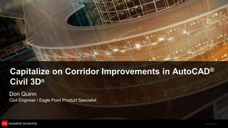 © 2011 Autodesk Capitalize on Corridor Improvements in AutoCAD ® Civil 3D ® Don Quinn Civil Engineer / Eagle Point Product Specialist.