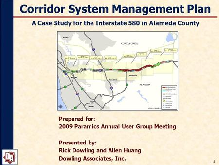 1 Corridor System Management Plan A Case Study for the Interstate 580 in Alameda County Prepared for: 2009 Paramics Annual User Group Meeting Presented.