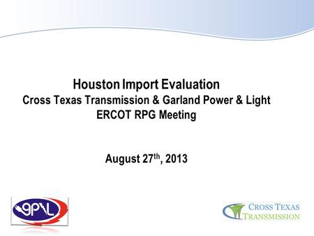 Houston Import Evaluation Cross Texas Transmission & Garland Power & Light ERCOT RPG Meeting August 27th, 2013.