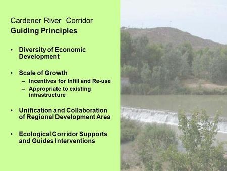 Cardener River Corridor Guiding Principles Diversity of Economic Development Scale of Growth –Incentives for Infill and Re-use –Appropriate to existing.