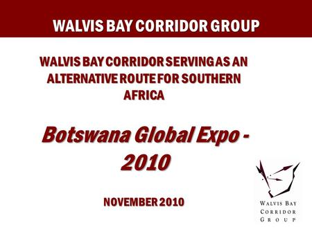 WALVIS BAY CORRIDOR GROUP WALVIS BAY CORRIDOR SERVING AS AN ALTERNATIVE ROUTE FOR SOUTHERN AFRICA Botswana Global Expo - 2010 NOVEMBER 2010.
