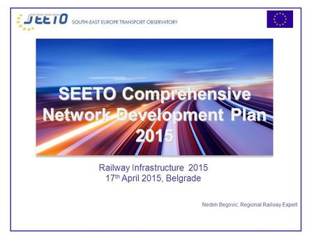 Nedim Begovic, Regional Railway Expert Railway Infrastructure 2015 17 th April 2015, Belgrade SEETO Comprehensive Network Development Plan 2015.