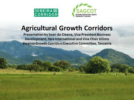 Agricultural Growth Corridors Presentation by Sean de Cleene, Vice President Business Development, Yara International and Vice Chair Kilimo Kwanza Growth.