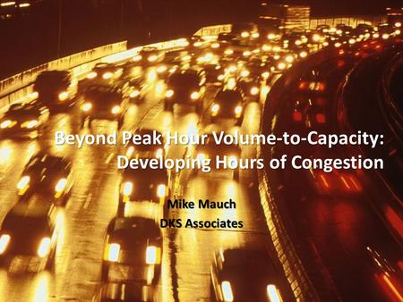 Beyond Peak Hour Volume-to-Capacity: Developing Hours of Congestion Mike Mauch DKS Associates.