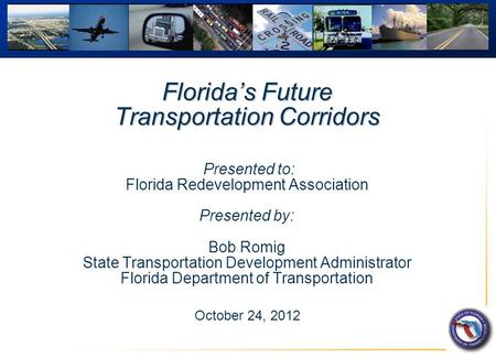 Florida's Future Transportation Corridors Florida's Future Transportation Corridors Presented to: Florida Redevelopment Association Presented by: Bob Romig.