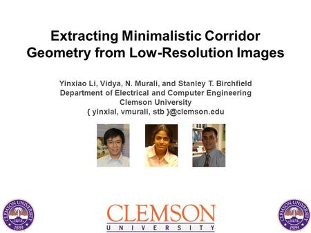 Extracting Minimalistic Corridor Geometry from Low-Resolution Images Yinxiao Li, Vidya, N. Murali, and Stanley T. Birchfield Department of Electrical and.