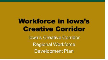 Workforce in Iowa's Creative Corridor Iowa's Creative Corridor Regional Workforce Development Plan.