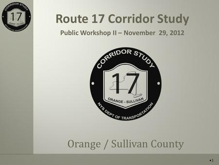 Route 17 Corridor Study Public Workshop II – November 29, 2012 Orange / Sullivan County 1.