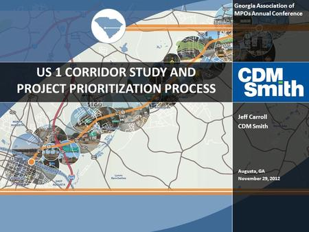 US 1 CORRIDOR STUDY AND PROJECT PRIORITIZATION PROCESS Augusta, GA November 29, 2012 Jeff Carroll CDM Smith Georgia Association of MPOs Annual Conference.