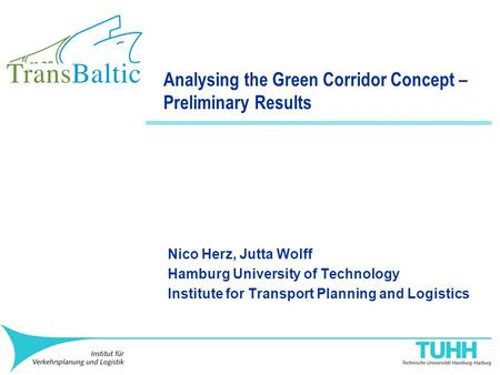 Analysing the Green Corridor Concept – Preliminary Results Nico Herz, Jutta Wolff Hamburg University of Technology Institute for Transport Planning and.
