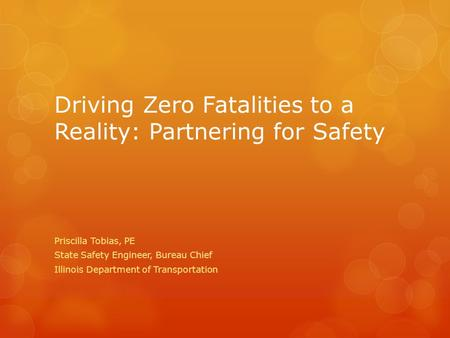 Driving Zero Fatalities to a Reality: Partnering for Safety Priscilla Tobias, PE State Safety Engineer, Bureau Chief Illinois Department of Transportation.