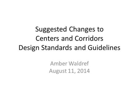 Suggested Changes to Centers and Corridors Design Standards and Guidelines Amber Waldref August 11, 2014.
