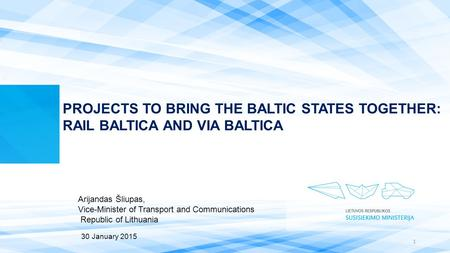 PROJECTS TO BRING THE BALTIC STATES TOGETHER: RAIL BALTICA AND VIA BALTICA Arijandas Šliupas, Vice-Minister of Transport and Communications Republic of.