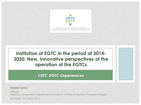 Institution of EGTC in the period of 2014- 2020: New, innovative perspectives of the operation of the EGTCs Krzysztof Żarna Director Territorial Cooperation.