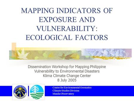 MAPPING INDICATORS OF EXPOSURE AND VULNERABILITY: ECOLOGICAL FACTORS Center for Environmental Geomatics Climate Studies Division Manila Observatory Dissemination.