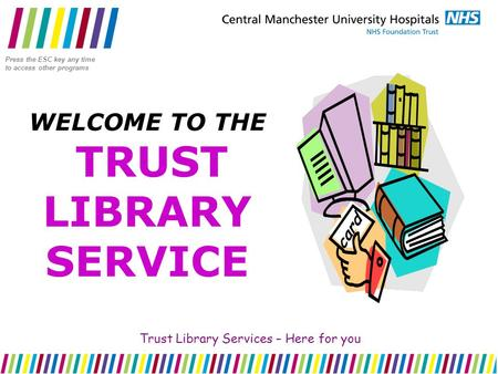 WELCOME TO THE TRUST LIBRARY SERVICE Trust Library Services – Here for you Press the ESC key any time to access other programs.