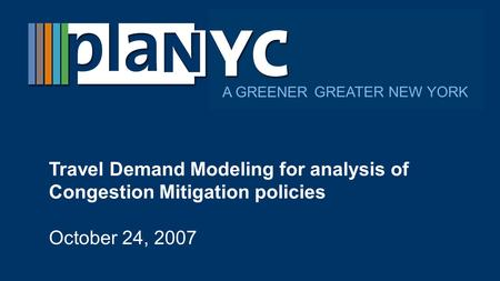 GREATER NEW YORK A GREENER Travel Demand Modeling for analysis of Congestion Mitigation policies October 24, 2007.