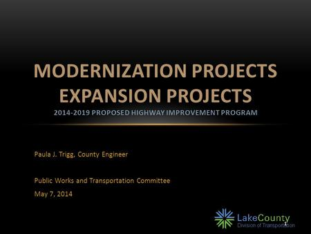Paula J. Trigg, County Engineer Public Works and Transportation Committee May 7, 2014 MODERNIZATION PROJECTS EXPANSION PROJECTS 2014-2019 PROPOSED HIGHWAY.