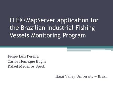 FLEX/MapServer application for the Brazilian Industrial Fishing Vessels Monitoring Program Felipe Luiz Pereira Carlos Henrique Bughi Rafael Medeiros Sperb.