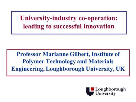 University-industry co-operation: leading to successful innovation Professor Marianne Gilbert, Institute of Polymer Technology and Materials Engineering,