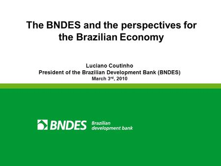 The BNDES and the perspectives for the Brazilian Economy Luciano Coutinho President of the Brazilian Development Bank (BNDES) March 3 rd, 2010.