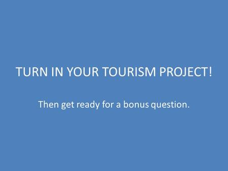 TURN IN YOUR TOURISM PROJECT! Then get ready for a bonus question.