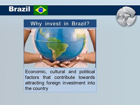 Brazil Economic, cultural and political factors that contribute towards attracting foreign investment into the country.