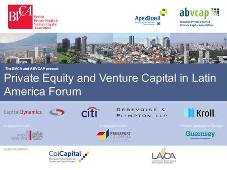 Private Equity and Venture Capital in Latin America Forum The BVCA and ABVCAP present Regional partners.