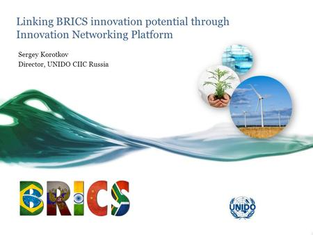 Linking BRICS innovation potential through Innovation Networking Platform Sergey Korotkov Director, UNIDO CIIC Russia.