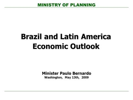 MINISTRY OF PLANNING Brazil and Latin America Economic Outlook Minister Paulo Bernardo Washington, May 13th, 2009.