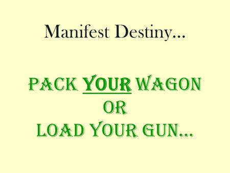 Pack your wagon or Load your gun… Manifest Destiny…