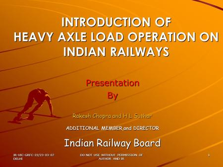 IR-UIC-GRFC-22/23-03-07 DELHI DO NOT USE WITHOUT PERMISSION <strong>OF</strong> AUTHOR AND IR 1 INTRODUCTION <strong>OF</strong> HEAVY AXLE LOAD OPERATION ON <strong>INDIAN</strong> <strong>RAILWAYS</strong> PresentationBy.