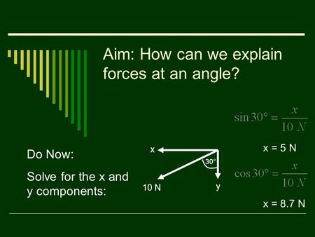 Aim: How can we explain forces at an angle? Do Now: Solve for the x and y components: 10 N x y 30° x = 5 N x = 8.7 N.