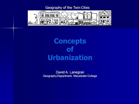 Concepts of Urbanization David A. Lanegran Geography Department, Macalester College Geography of the Twin Cities.
